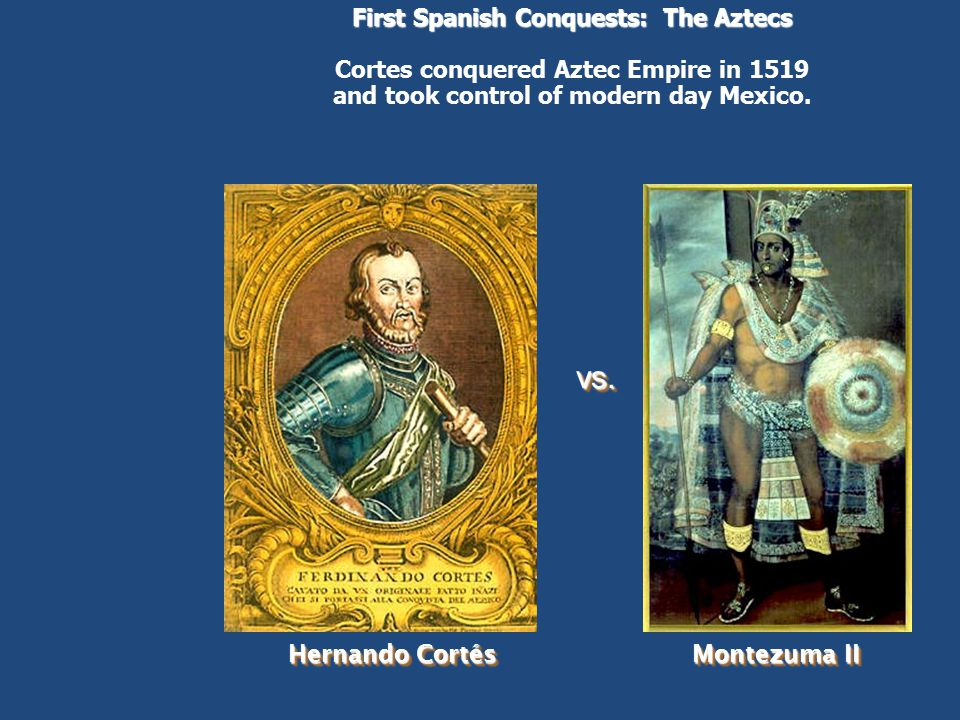 Hernando Cortés First Spanish Conquests: The Aztecs First Spanish Conquests: The Aztecs Cortes conquered Aztec Empire in 1519 and took control of modern day Mexico.