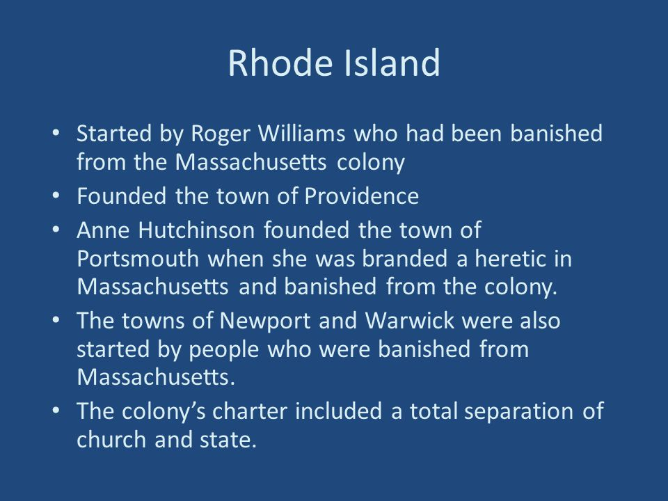 Rhode Island Started by Roger Williams who had been banished from the Massachusetts colony Founded the town of Providence Anne Hutchinson founded the town of Portsmouth when she was branded a heretic in Massachusetts and banished from the colony.