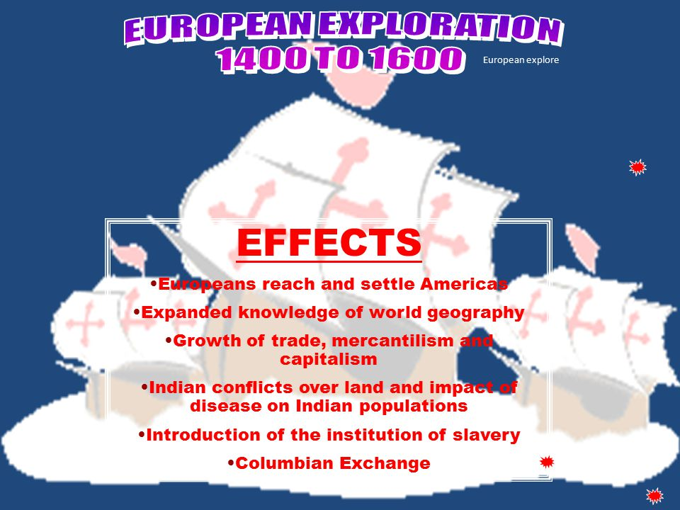 European explore EFFECTS Europeans reach and settle Americas Expanded knowledge of world geography Growth of trade, mercantilism and capitalism Indian conflicts over land and impact of disease on Indian populations Introduction of the institution of slavery Columbian Exchange