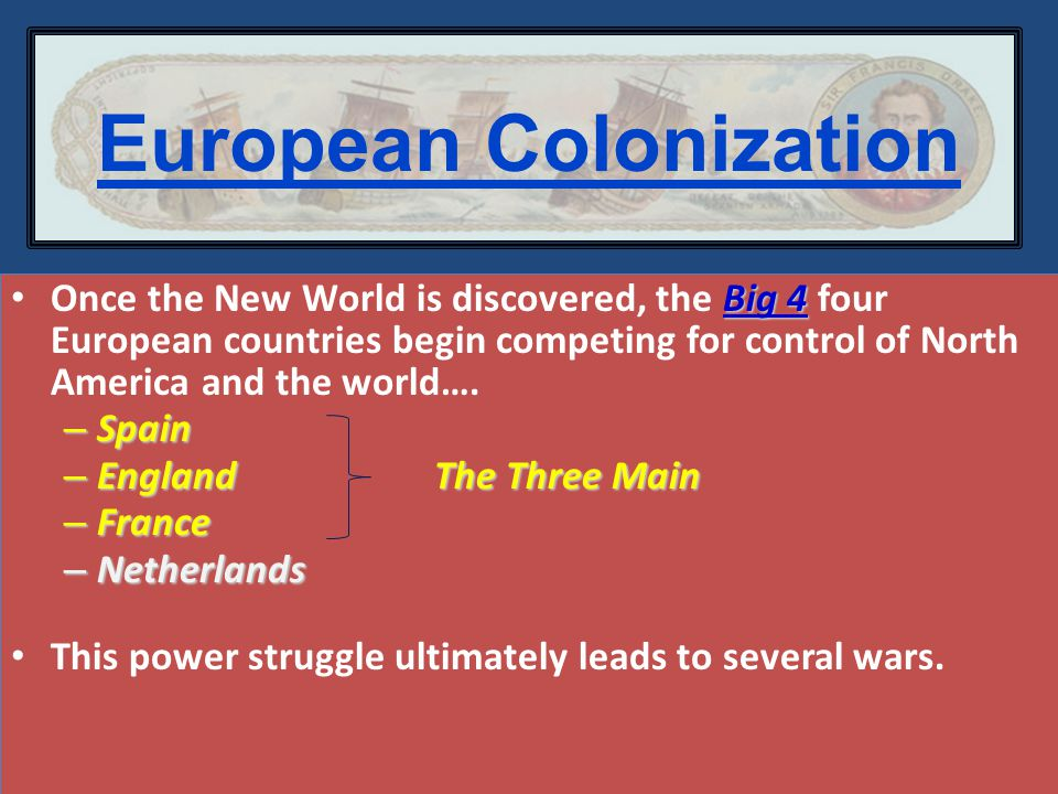European Colonization Big 4 Once the New World is discovered, the Big 4 four European countries begin competing for control of North America and the world….