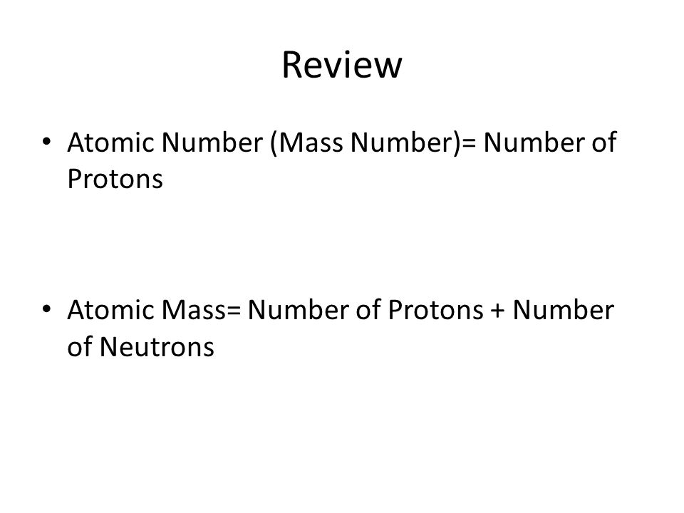 Review Atomic Number (Mass Number)= Number of Protons Atomic Mass= Number of Protons + Number of Neutrons