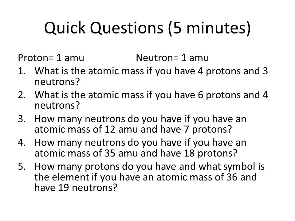 Quick Questions (5 minutes) Proton= 1 amuNeutron= 1 amu 1.What is the atomic mass if you have 4 protons and 3 neutrons.