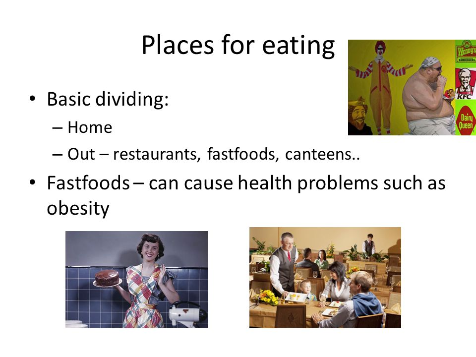 Places for eating Basic dividing: – Home – Out – restaurants, fastfoods, canteens.. Fastfoods – can cause health problems such as obesity