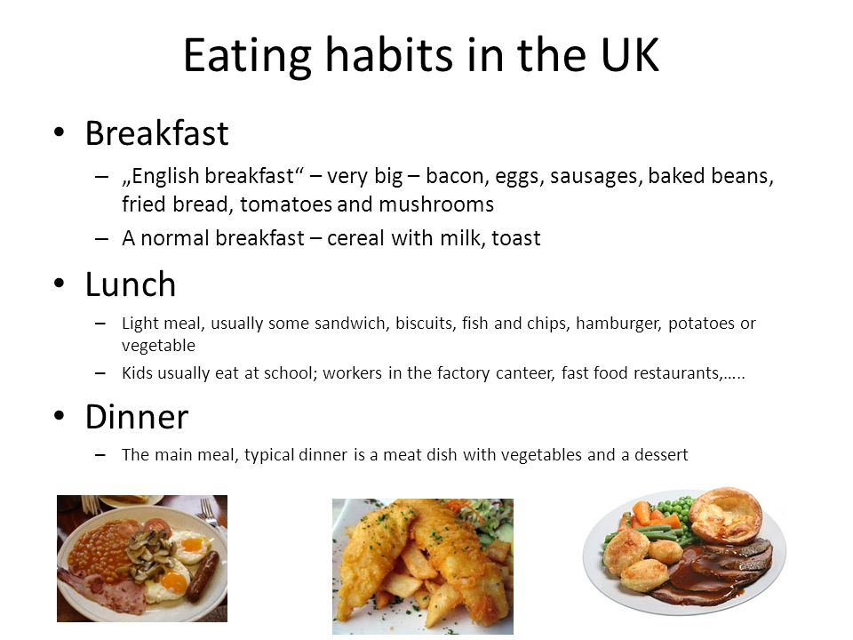 "Eating habits in the UK Breakfast – ""English breakfast"" – very big – bacon, eggs, sausages, baked beans, fried bread, tomatoes and mushrooms – A norma"