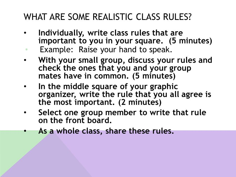 WHAT ARE SOME REALISTIC CLASS RULES? Individually, write class rules that are important to you in your square. (5 minutes) Example: Raise your hand to
