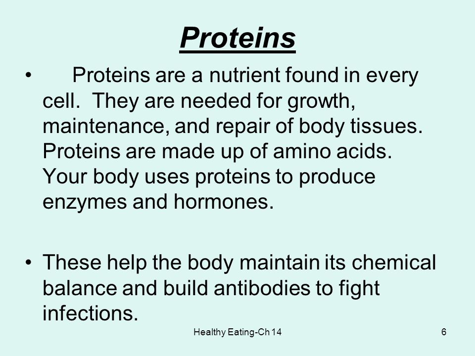 Healthy Eating-Ch 146 Proteins Proteins are a nutrient found in every cell. They are needed for growth, maintenance, and repair of body tissues. Prote