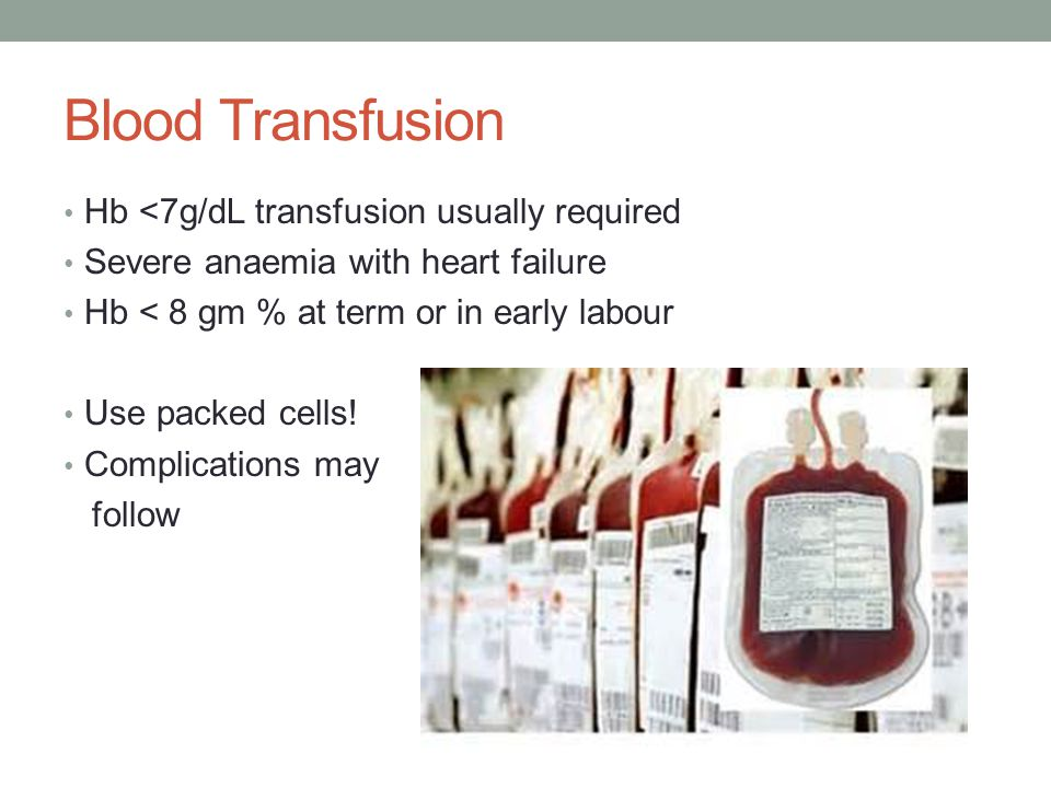 Blood Transfusion Hb <7g/dL transfusion usually required Severe anaemia with heart failure Hb < 8 gm % at term or in early labour Use packed cells.