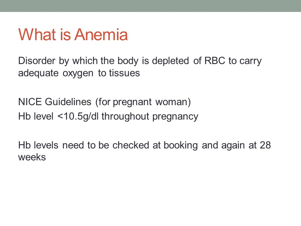 What is Anemia Disorder by which the body is depleted of RBC to carry adequate oxygen to tissues NICE Guidelines (for pregnant woman) Hb level <10.5g/dl throughout pregnancy Hb levels need to be checked at booking and again at 28 weeks