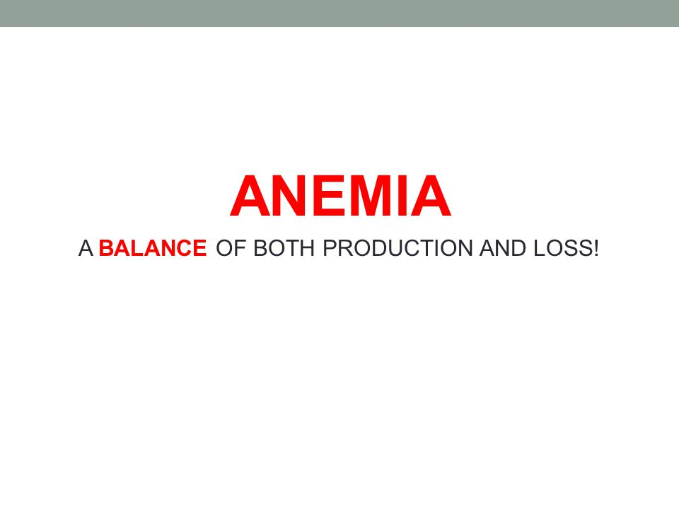 ANEMIA A BALANCE OF BOTH PRODUCTION AND LOSS!