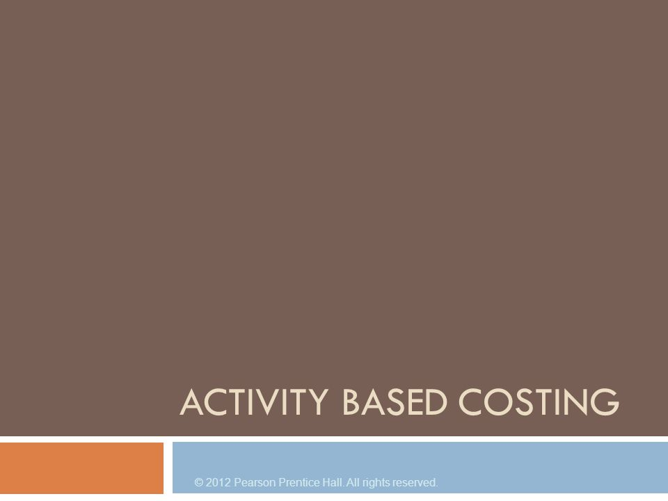 © 2012 Pearson Prentice Hall. All rights reserved. ACTIVITY BASED COSTING