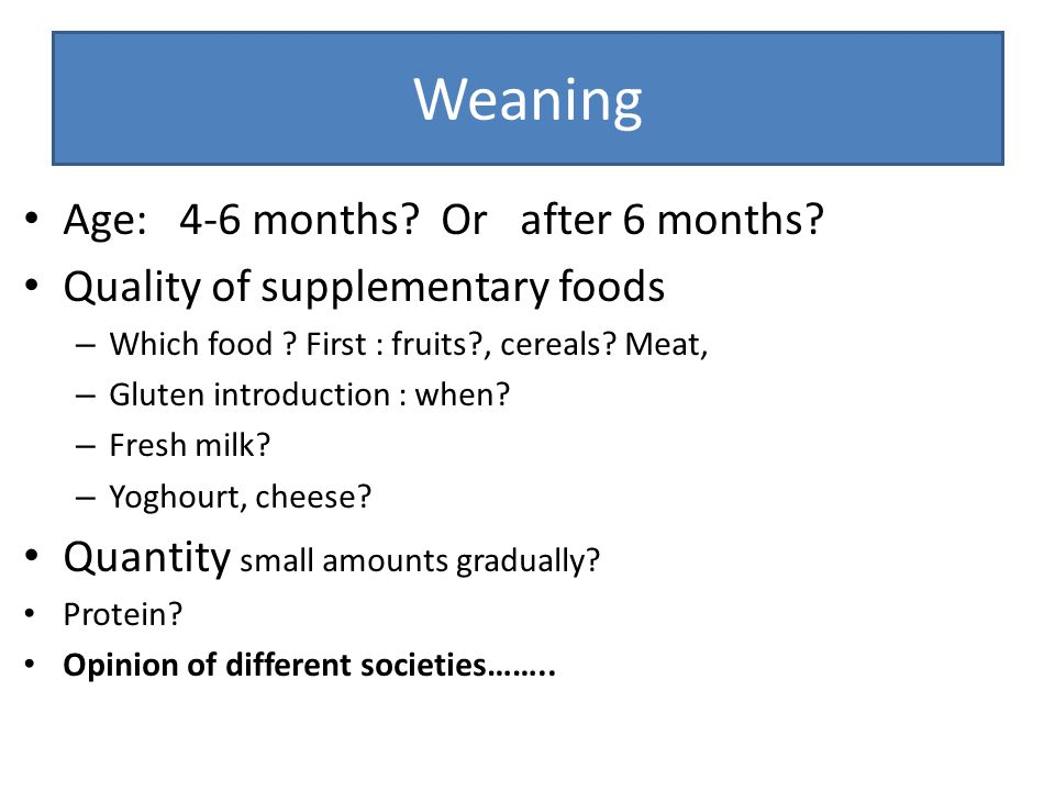 Weaning Age: 4-6 months? Or after 6 months? Quality of supplementary foods – Which food ? First : fruits?, cereals? Meat, – Gluten introduction : when
