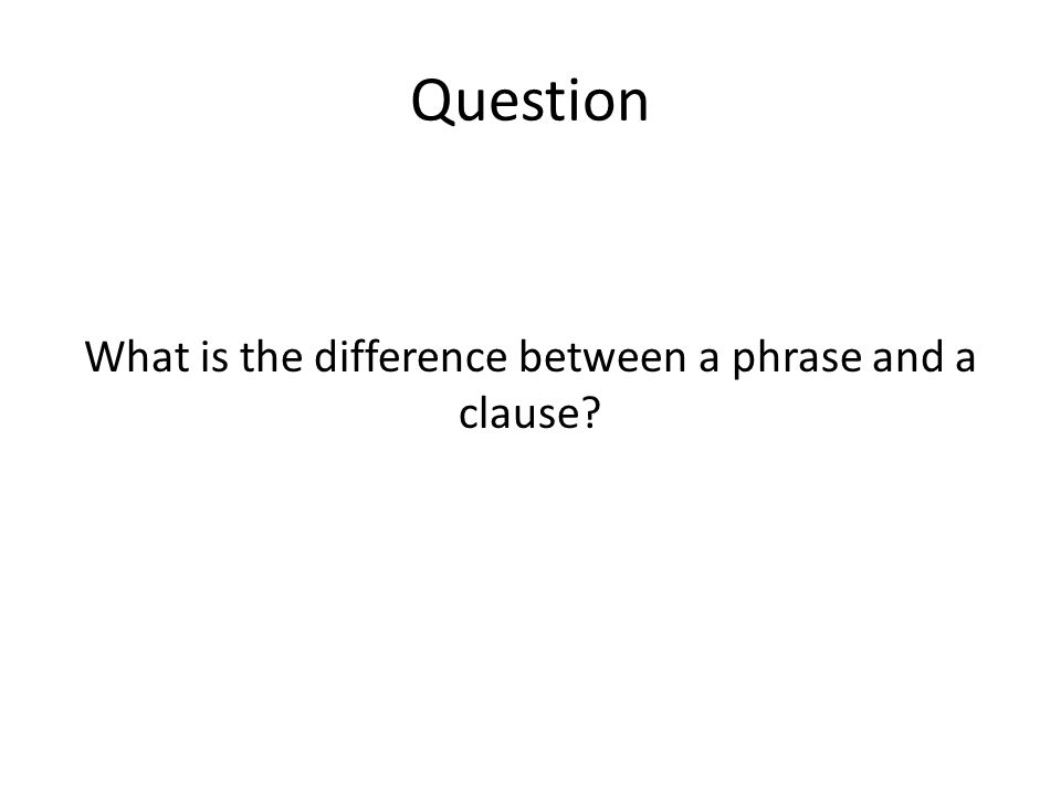 Question What is the difference between a phrase and a clause?