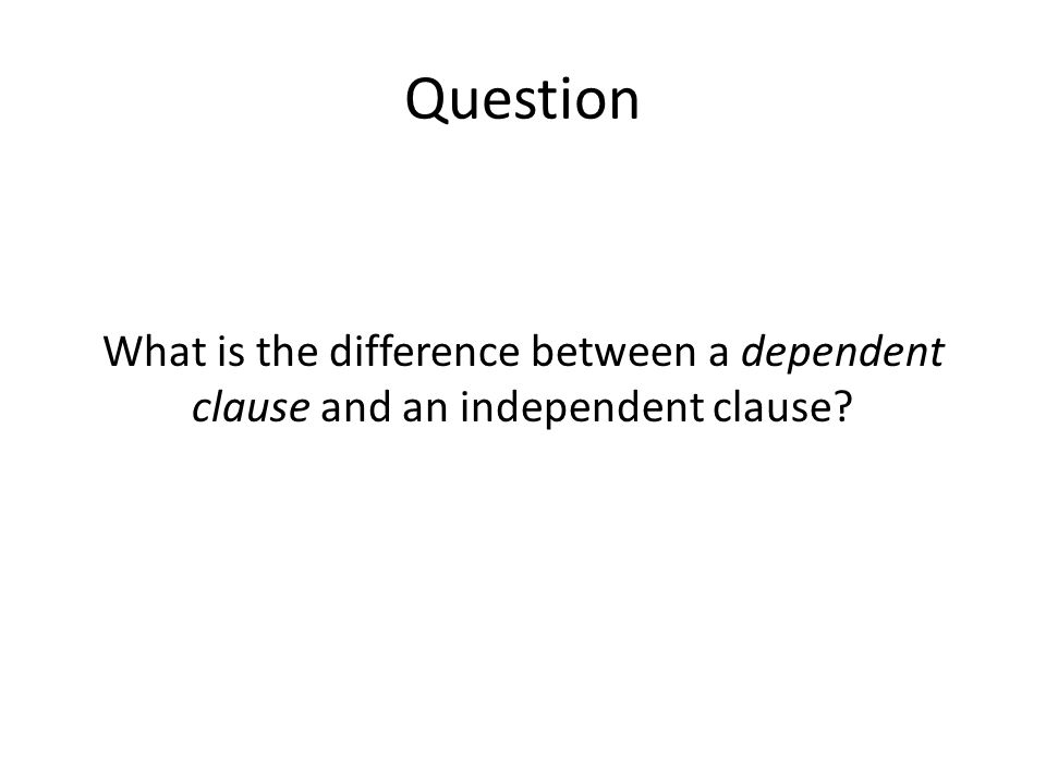 Question What is the difference between a dependent clause and an independent clause?