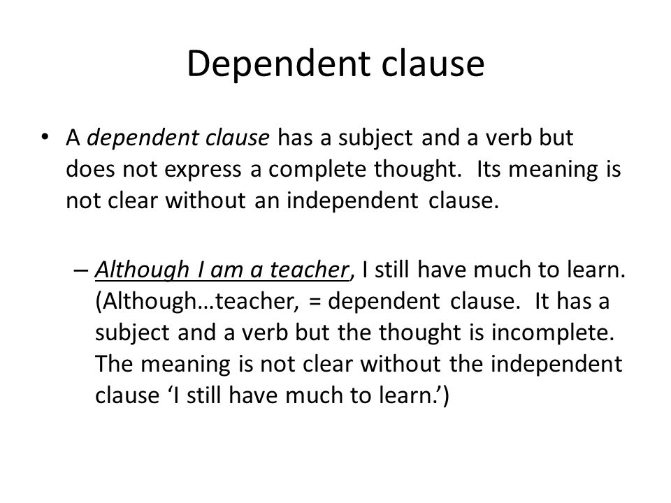 Dependent clause A dependent clause has a subject and a verb but does not express a complete thought. Its meaning is not clear without an independent
