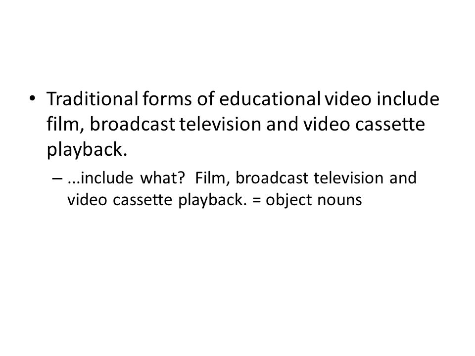 Traditional forms of educational video include film, broadcast television and video cassette playback. –...include what? Film, broadcast television an
