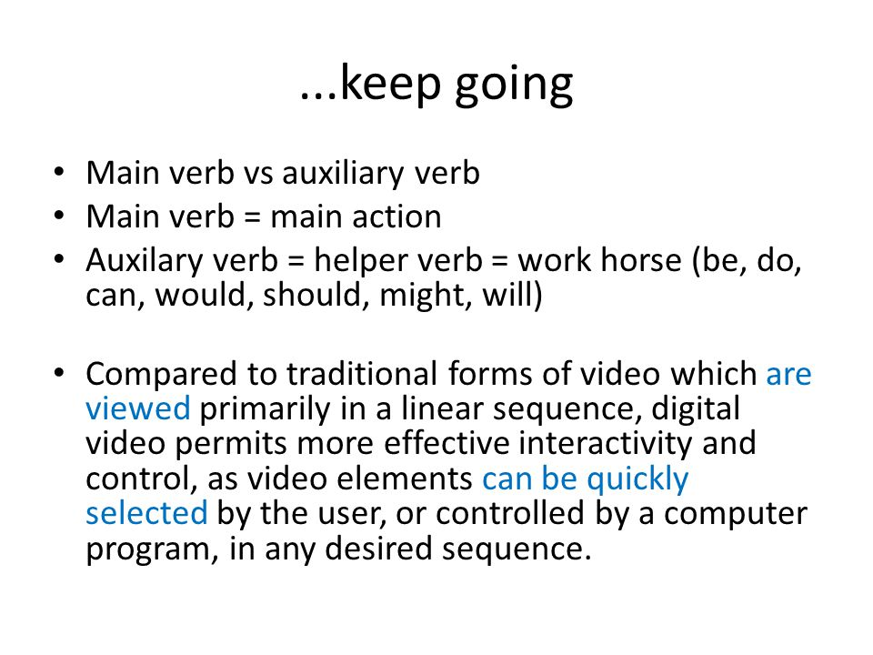 ...keep going Main verb vs auxiliary verb Main verb = main action Auxilary verb = helper verb = work horse (be, do, can, would, should, might, will) C