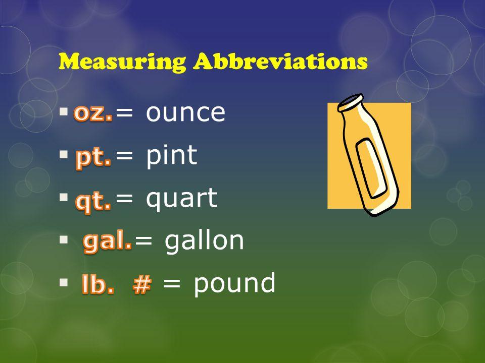 Measuring Abbreviations  = ounce  = pint  = quart  = gallon  = pound