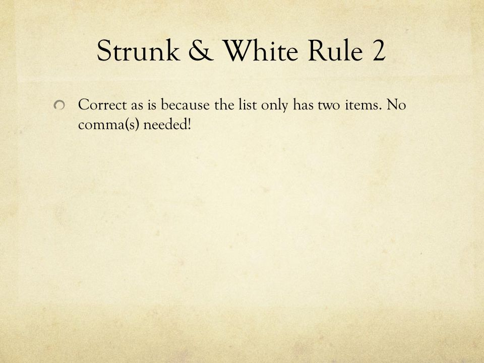 Strunk & White Rule 2 Correct as is because the list only has two items. No comma(s) needed!