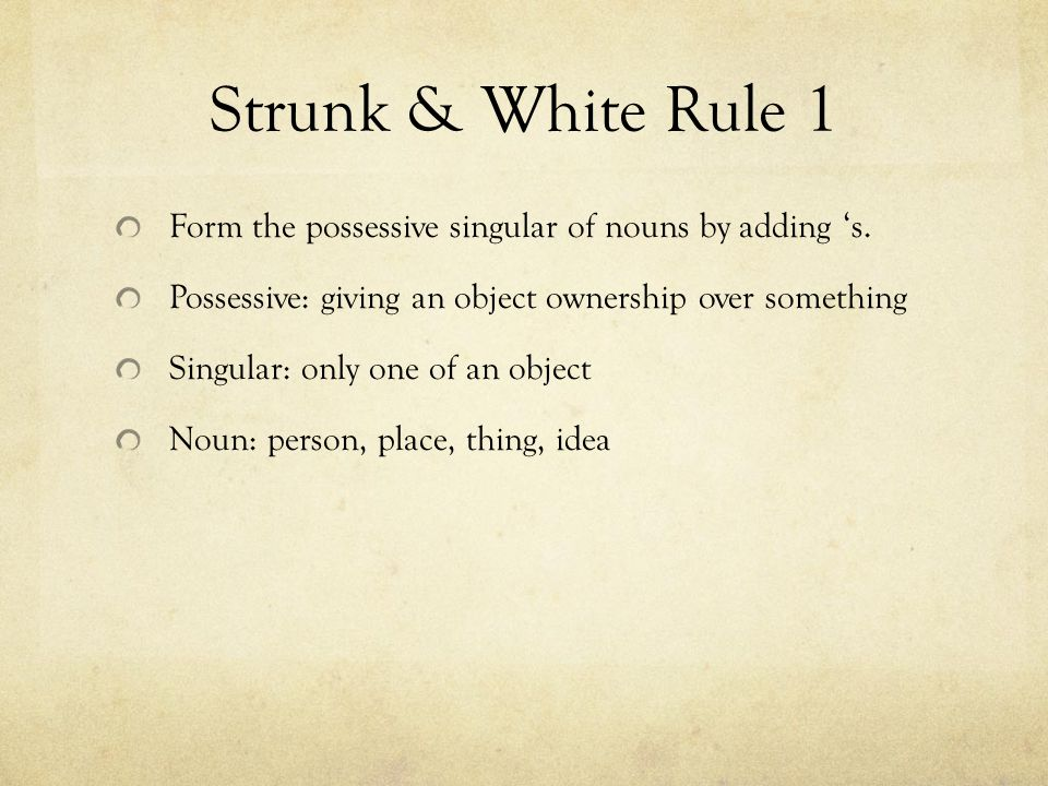 Strunk & White Rule 1 Form the possessive singular of nouns by adding 's.