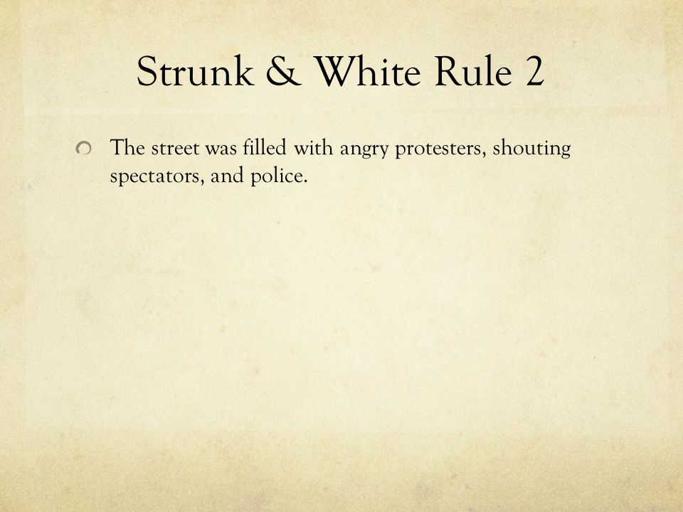 Strunk & White Rule 2 The street was filled with angry protesters, shouting spectators, and police.