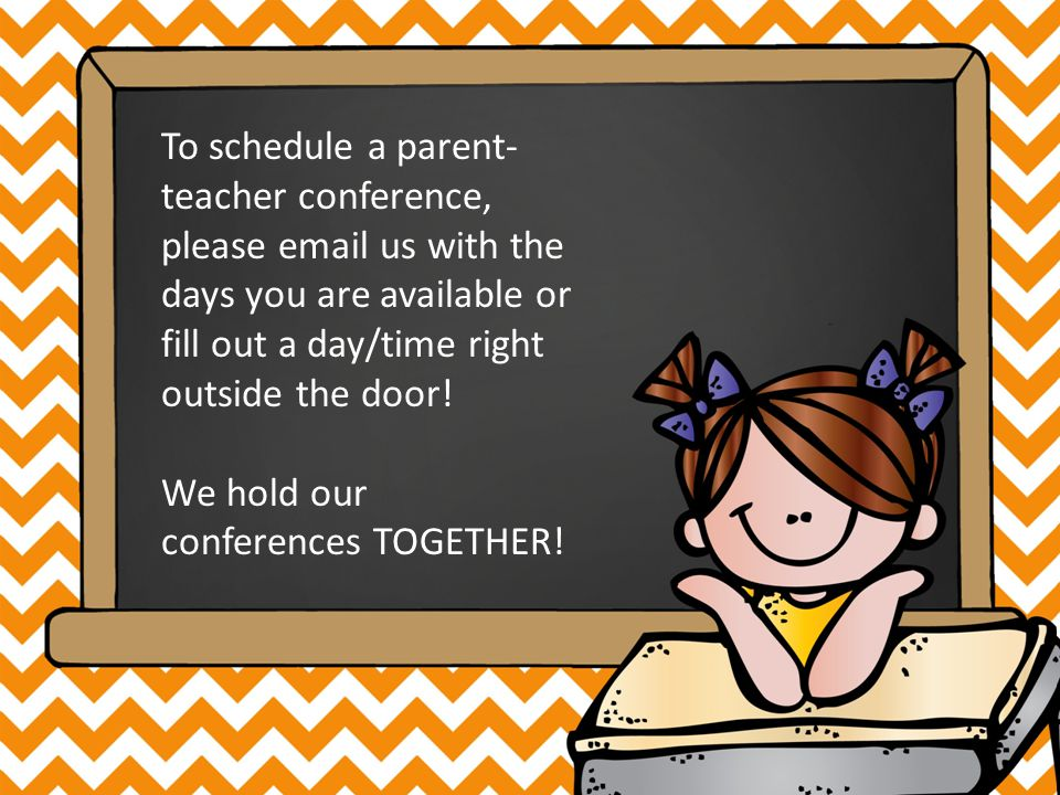 To schedule a parent- teacher conference, please email us with the days you are available or fill out a day/time right outside the door.