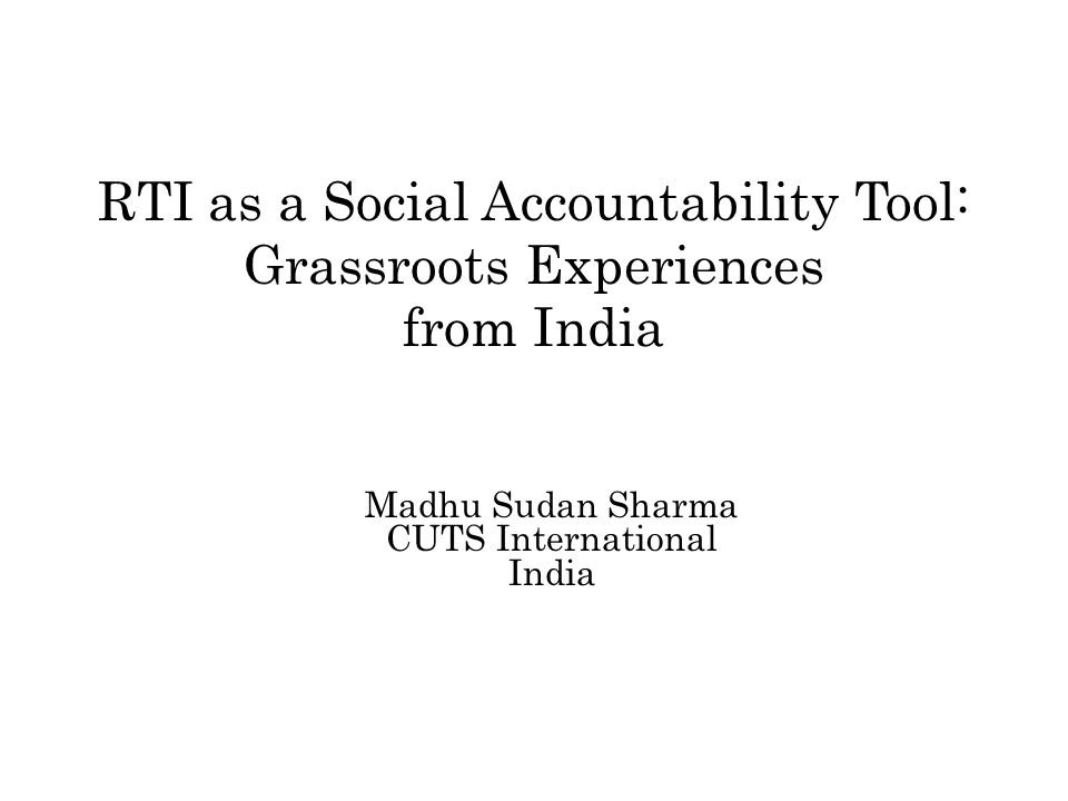RTI as a Social Accountability Tool: Grassroots Experiences from India Madhu Sudan Sharma CUTS International India