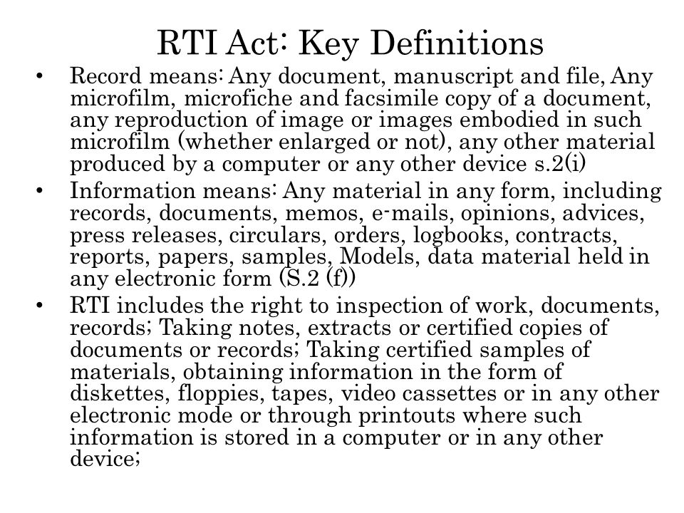 RTI Act: Key Definitions Record means: Any document, manuscript and file, Any microfilm, microfiche and facsimile copy of a document, any reproduction of image or images embodied in such microfilm (whether enlarged or not), any other material produced by a computer or any other device s.2(i) Information means: Any material in any form, including records, documents, memos, e-mails, opinions, advices, press releases, circulars, orders, logbooks, contracts, reports, papers, samples, Models, data material held in any electronic form (S.2 (f)) RTI includes the right to inspection of work, documents, records; Taking notes, extracts or certified copies of documents or records; Taking certified samples of materials, obtaining information in the form of diskettes, floppies, tapes, video cassettes or in any other electronic mode or through printouts where such information is stored in a computer or in any other device;