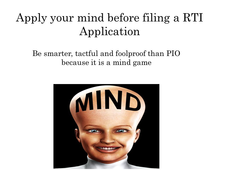 Apply your mind before filing a RTI Application Be smarter, tactful and foolproof than PIO because it is a mind game