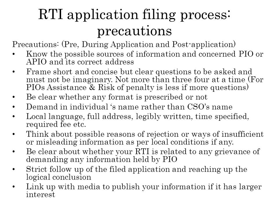 RTI application filing process: precautions Precautions: (Pre, During Application and Post-application) Know the possible sources of information and concerned PIO or APIO and its correct address Frame short and concise but clear questions to be asked and must not be imaginary.