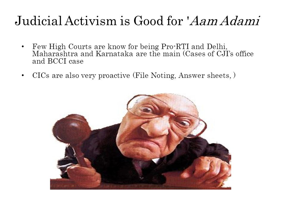 Judicial Activism is Good for Aam Adami Few High Courts are know for being Pro-RTI and Delhi, Maharashtra and Karnataka are the main (Cases of CJI's office and BCCI case CICs are also very proactive (File Noting, Answer sheets, )