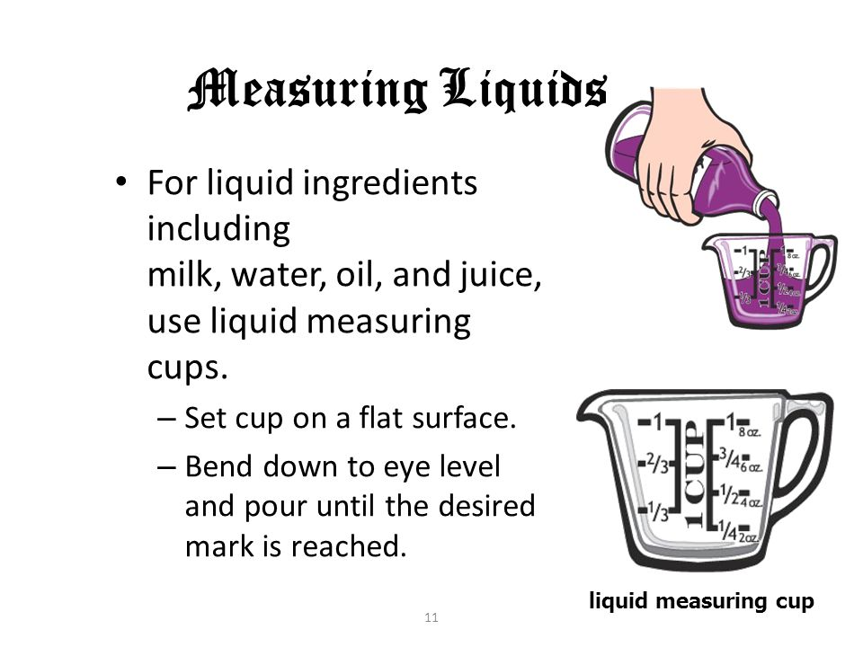 11 Measuring Liquids For liquid ingredients including milk, water, oil, and juice, use liquid measuring cups. – Set cup on a flat surface. – Bend down