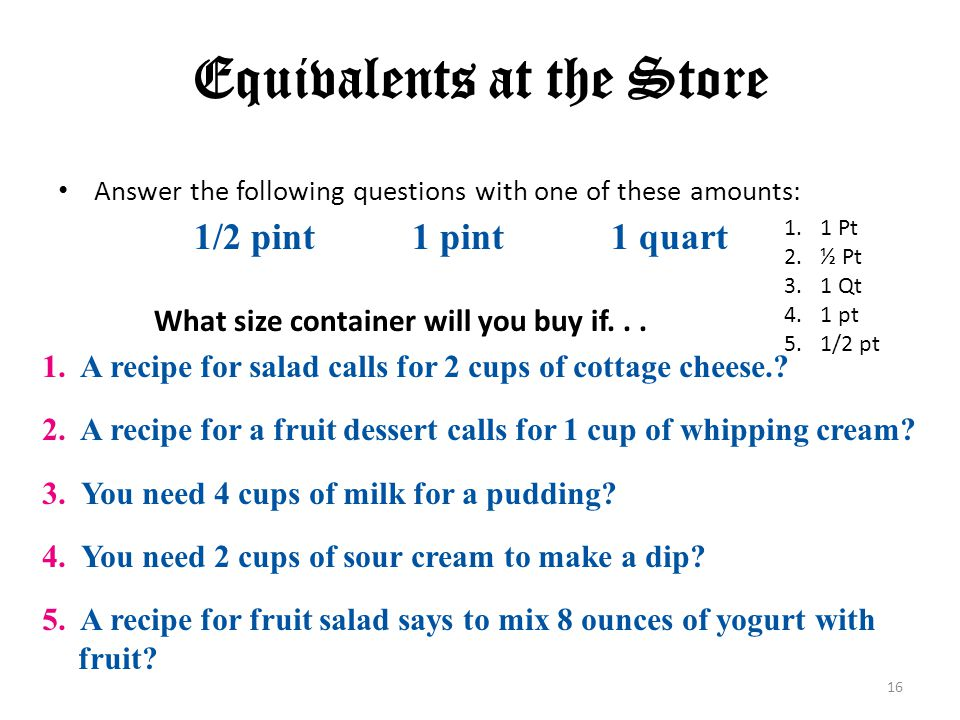 16 Equivalents at the Store Answer the following questions with one of these amounts: 1/2 pint1 pint1 quart 1. A recipe for salad calls for 2 cups of