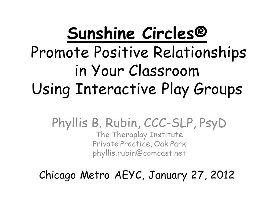 Sunshine Circles® Promote Positive Relationships in Your Classroom Using Interactive Play Groups Phyllis B. Rubin, CCC-SLP, PsyD The Theraplay Institu