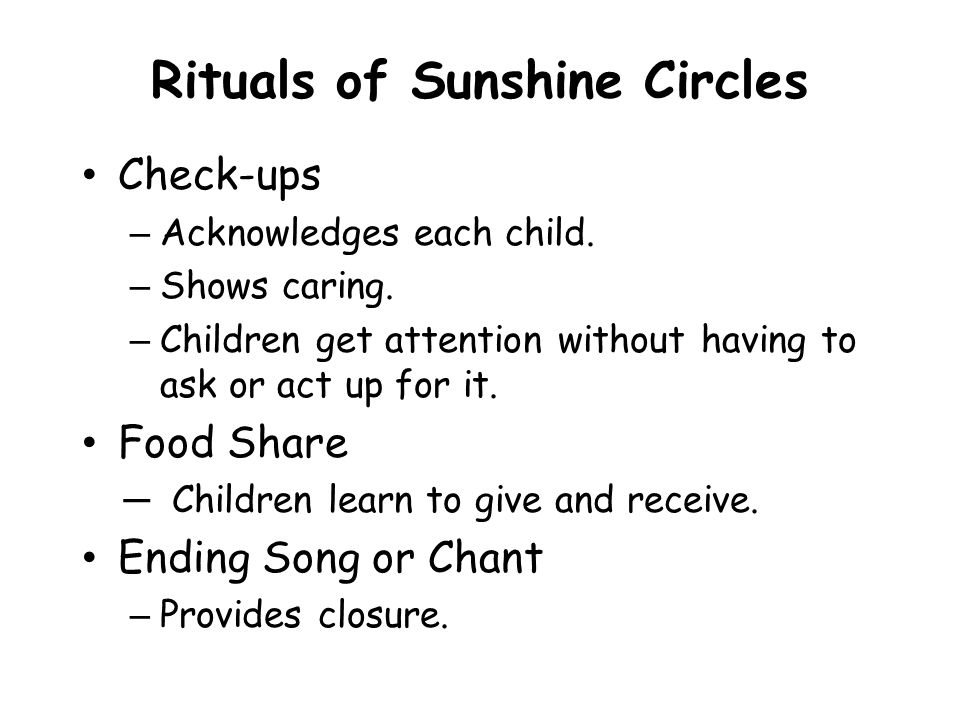 Rituals of Sunshine Circles Check-ups – Acknowledges each child. – Shows caring. – Children get attention without having to ask or act up for it. Food