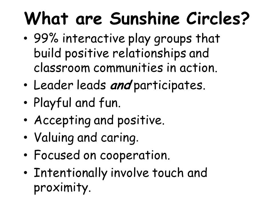 What are Sunshine Circles? 99% interactive play groups that build positive relationships and classroom communities in action. Leader leads and partici