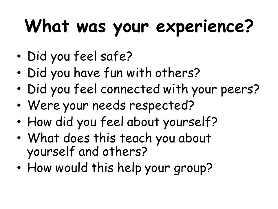 What was your experience? Did you feel safe? Did you have fun with others? Did you feel connected with your peers? Were your needs respected? How did