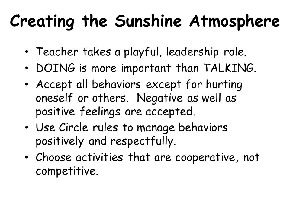 Creating the Sunshine Atmosphere Teacher takes a playful, leadership role. DOING is more important than TALKING. Accept all behaviors except for hurti
