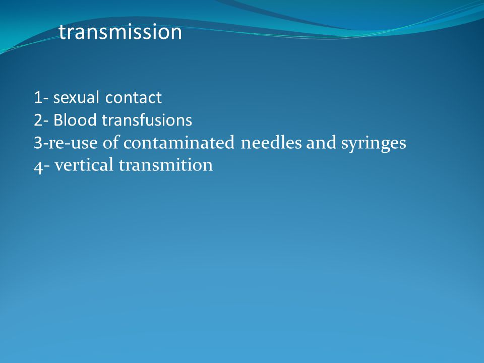1- sexual contact 2- Blood transfusions 3-re-use of contaminated needles and syringes 4- vertical transmition transmission