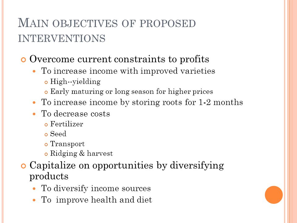 M AIN OBJECTIVES OF PROPOSED INTERVENTIONS Overcome current constraints to profits To increase income with improved varieties High--yielding Early mat