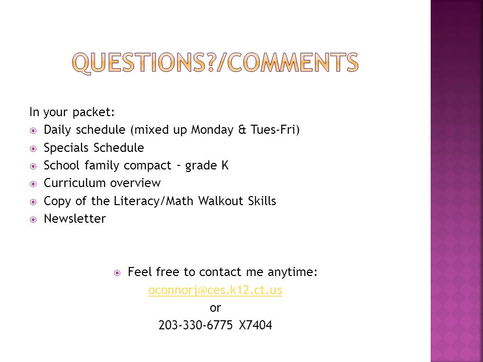In your packet:  Daily schedule (mixed up Monday & Tues-Fri)  Specials Schedule  School family compact – grade K  Curriculum overview  Copy of the Literacy/Math Walkout Skills  Newsletter  Feel free to contact me anytime: oconnorj@ces.k12.ct.us or 203-330-6775 X7404