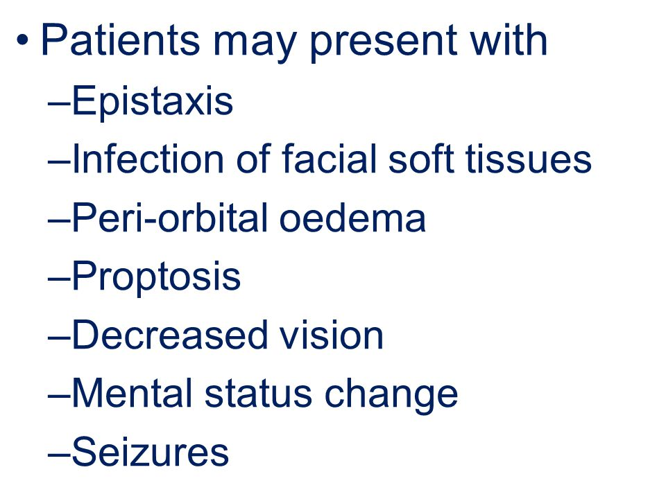 Patients may present with –Epistaxis –Infection of facial soft tissues –Peri-orbital oedema –Proptosis –Decreased vision –Mental status change –Seizures