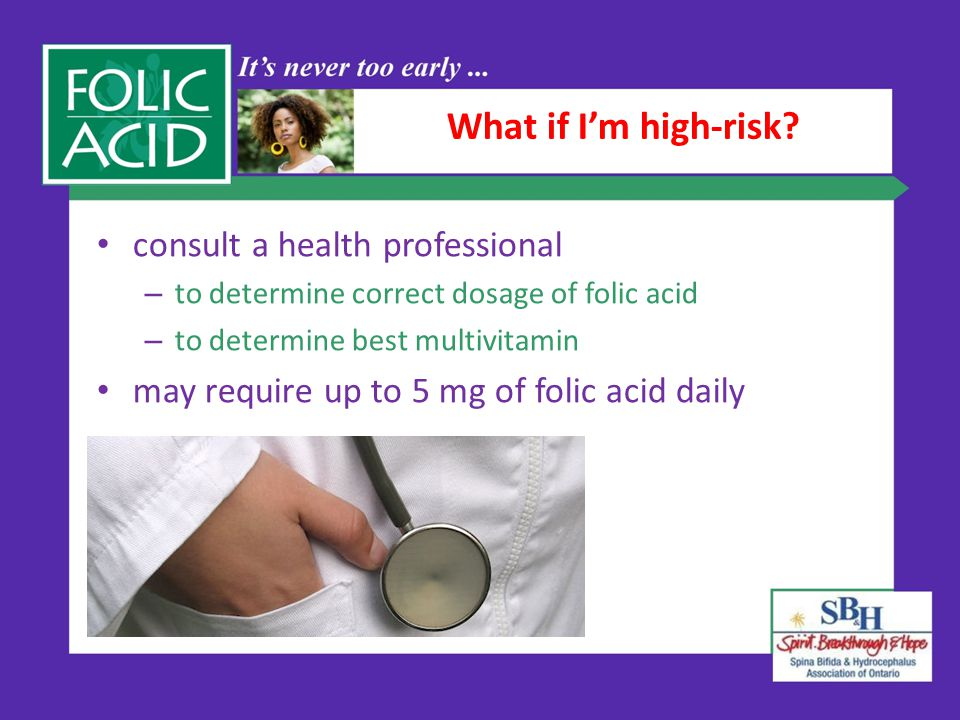 What if I'm high-risk? consult a health professional – to determine correct dosage of folic acid – to determine best multivitamin may require up to 5