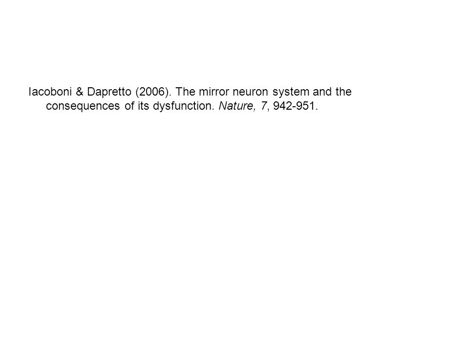 Iacoboni & Dapretto (2006). The mirror neuron system and the consequences of its dysfunction.