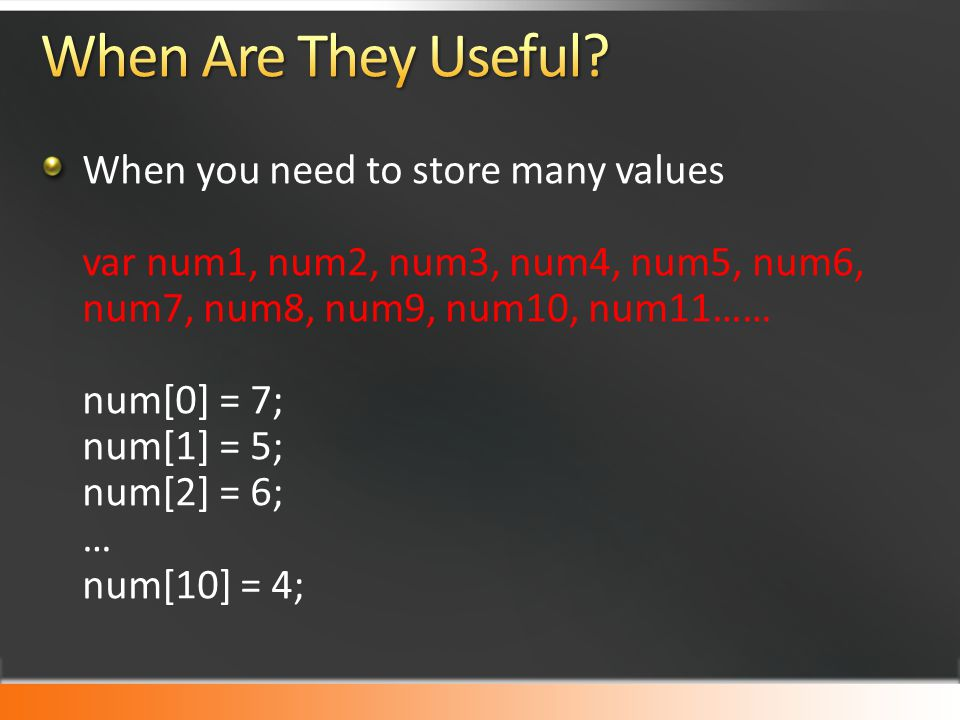 When you need to store many values var num1, num2, num3, num4, num5, num6, num7, num8, num9, num10, num11…… num[0] = 7; num[1] = 5; num[2] = 6; … num[