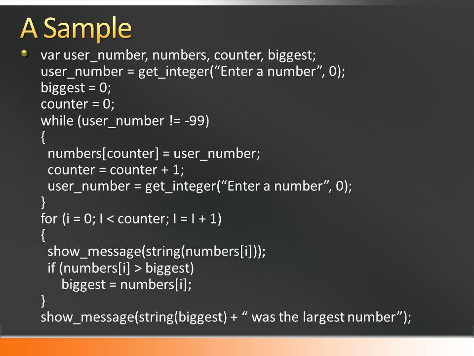 var user_number, numbers, counter, biggest; user_number = get_integer( Enter a number , 0); biggest = 0; counter = 0; while (user_number != -99) { numbers[counter] = user_number; counter = counter + 1; user_number = get_integer( Enter a number , 0); } for (i = 0; I biggest) biggest = numbers[i]; } show_message(string(biggest) + was the largest number );