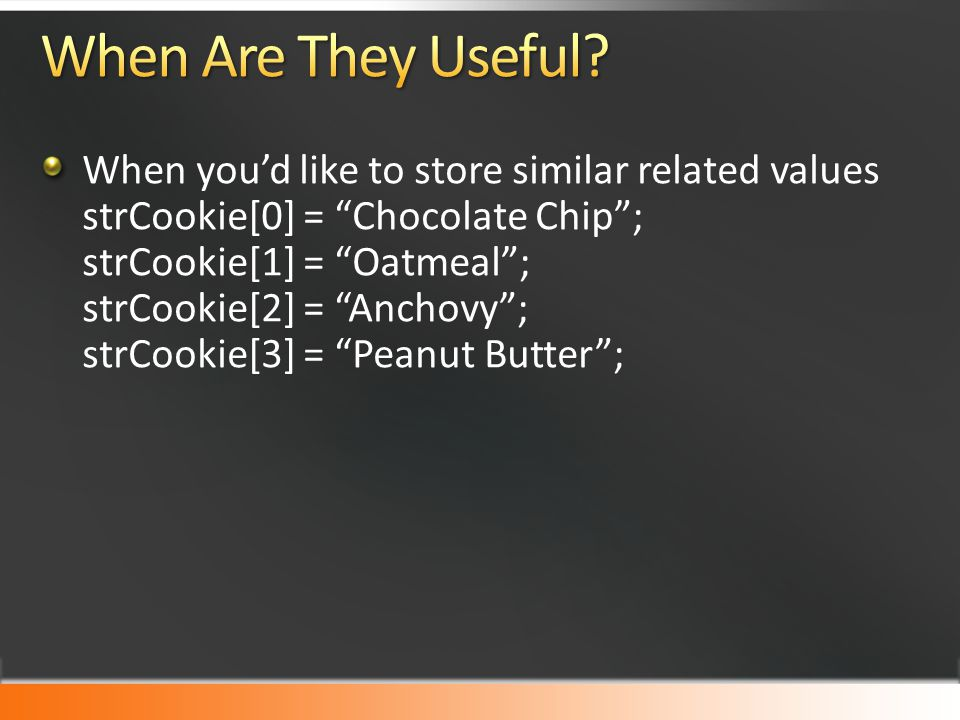 """When you'd like to store similar related values strCookie[0] = """"Chocolate Chip""""; strCookie[1] = """"Oatmeal""""; strCookie[2] = """"Anchovy""""; strCookie[3] = """"P"""