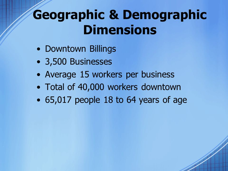 Geographic & Demographic Dimensions Downtown Billings 3,500 Businesses Average 15 workers per business Total of 40,000 workers downtown 65,017 people 18 to 64 years of age