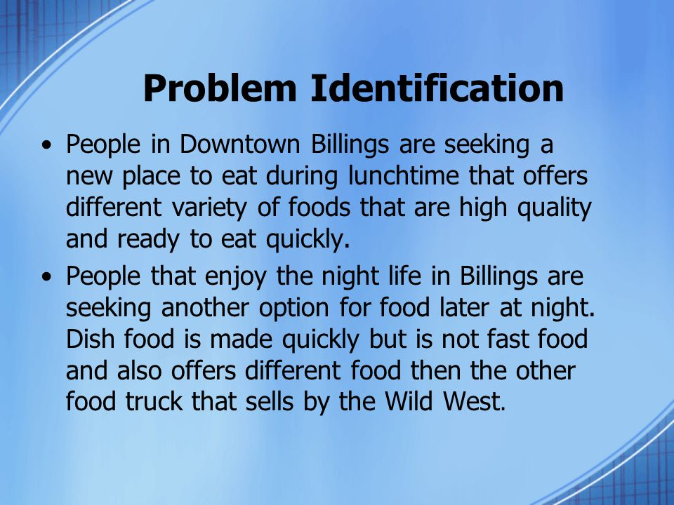Problem Identification People in Downtown Billings are seeking a new place to eat during lunchtime that offers different variety of foods that are high quality and ready to eat quickly.