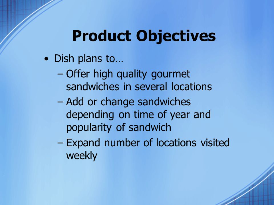 Product Objectives Dish plans to… –Offer high quality gourmet sandwiches in several locations –Add or change sandwiches depending on time of year and popularity of sandwich –Expand number of locations visited weekly