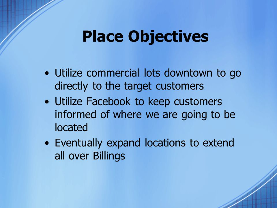 Place Objectives Utilize commercial lots downtown to go directly to the target customers Utilize Facebook to keep customers informed of where we are going to be located Eventually expand locations to extend all over Billings
